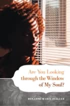 Are You Looking through the Window of My Soul? ebook by Roxanne Marie Zeigler
