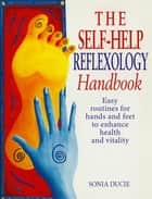 The Self-Help Reflexology Handbook - Easy Home Routines for Hands and Feet to Enhance Health and Vitality ebook by Sonia Ducie