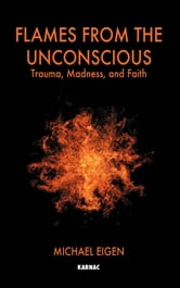 Flames from the Unconscious: Trauma, Madness, and Faith - Trauma, Madness, and Faith ebook by Michael Eigen