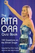 The Rita Ora Quiz Book - 100 Questions on the British Singer ebook by Chris Cowlin