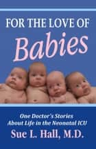 For the Love of Babies: One Doctor's Stories About Life in the Neonatal ICU ebook by Sue Hall