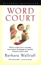 Word Court - Wherein verbal virtue is rewarded, crimes against the language are punished, and poetic justice is d ebook by Barbara Wallraff