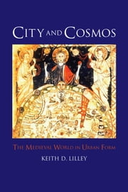 City and Cosmos - The Medieval World in Urban Form ebook by Keith D. Lilley
