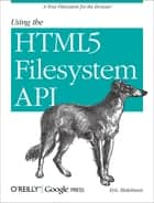 Using the HTML5 Filesystem API - A True Filesystem for the Browser ebook by Eric Bidelman