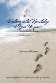 Walking in the Knowledge of Your Uniqueness - A Glimpse into My Journey ebook by Sadie Mitchell Jones