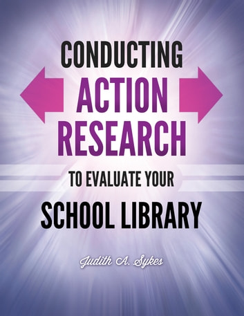 Conducting Action Research to Evaluate Your School Library ebook by Judith Anne Sykes