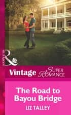 The Road to Bayou Bridge (Mills & Boon Vintage Superromance) (The Boys of Bayou Bridge, Book 3) ebook by Liz Talley