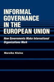 Informal Governance in the European Union - How Governments Make International Organizations Work ebook by Mareike Kleine