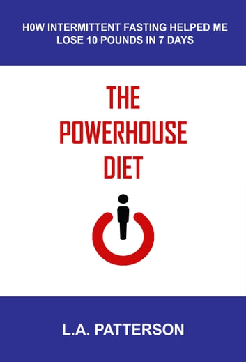 The Powerhouse Diet: How Intermittent Fasting Helped Me Lose 10 Pounds in 7 Days ebook by L.A. Patterson