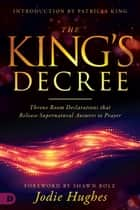 The King's Decree - Throne Room Declarations that Release Supernatural Answers to Prayer ebook by Jodie Hughes, Shawn Bolz, Patricia King