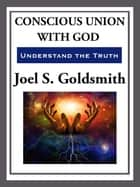 Conscious Union With God - Understanding the Truth ebook by Joel S. Goldsmith