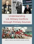 Understanding U.S. Military Conflicts through Primary Sources [4 volumes] ebook by James R. Arnold, Roberta Wiener