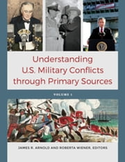 Understanding U.S. Military Conflicts through Primary Sources [4 volumes] ebook by James R. Arnold,Roberta Wiener