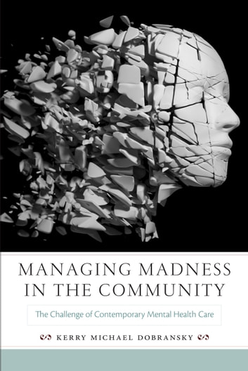Managing Madness in the Community - The Challenge of Contemporary Mental Health Care ebook by Kerry Michael Dobransky