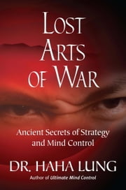 Lost Art of War: Ancient Secrets of Strategy and Mind Control ebook by Dr. Haha Lung