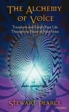 The Alchemy of Voice - Transform and Enrich Your Life Through the Power of Your Voice ebook by Stewart Pearce
