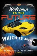Welcome to the Future Which Is Mine ebook by Scott Dikkers, Not Elon Musk