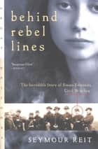 Behind Rebel Lines - The Incredible Story of Emma Edmonds, Civil War Spy ebook by Seymour Reit