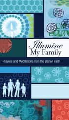 Illumine My Family - Prayers and Meditations From The Bahai Faith ebook by Bahai Publishing