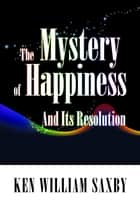 The Mystery of Happiness: And Its Resolution ebook by Ken William Saxby