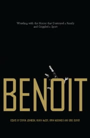 Benoit: Wrestling with the Horror That Destroyed a Family and Crippled a Sport ebook by Johnson, Steven