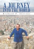 A JOURNEY INTO THE WORLD ebook by Richard P. Stevens
