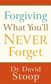 Forgiving What You'll Never Forget ebook by Dr. David Stoop