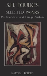 Selected Papers - Psychoanalysis and Group Analysis ebook by S. H. Foulkes