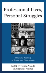 Professional Lives, Personal Struggles - Ethics and Advocacy in Research on Homelessness ebook by Randall Amster,Martha Trenna Valado,Julie Adkins,Kathleen Arnold,Kurt Borchard,David Cook,Jeff Ferrell,Vincent Lyon-Callo,Jürgen von Mahs,Don Mitchell,Rob Rosenthal,Michael Rowe,Lynn A. Staeheli,J. Talmadge Wright