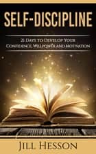 Self-Discipline: 21 Days to Develop Your Confidence, Willpower and Motivation ebook by