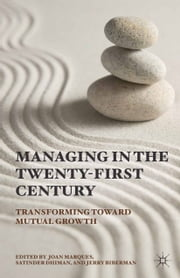Managing in the Twenty-first Century - Transforming Toward Mutual Growth ebook by J. Marques,S. Dhiman,J. Biberman