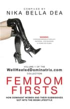 Femdom Firsts: How Dominant Women and Their Submissives Got Into the BDSM Lifestyle - Volume 1 of the WellHeeledDominatrix.com Collection ebook by Nika Bella Dea