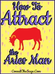 How To Attract the Aries Man ebook by ConsultTheSage.Com