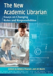 The New Academic Librarian - Essays on Changing Roles and Responsibilities ebook by Rebeca Peacock,Jill Wurm