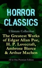HORROR CLASSICS Ultimate Collection: The Greatest Works of Edgar Allan Poe, H. P. Lovecraft, Ambrose Bierce & Arthur Machen - All in One Premium Edition - Occult & Supernatural Tales: The Masque of the Red Death, The Call of Cthulhu, At The Mountains Of Madness, The Devil's Dictionary, The Murders in the Rue Morgue, The Red Hand… ebook by H. P. Lovecraft, Edgar Allan Poe, Ambrose Bierce,...