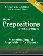Beyond Prepositions for ESL Learners - Mastering English Prepositions for Fluency ebook by Thomas Celentano