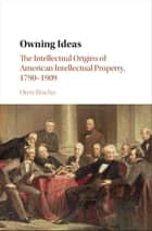 Owning Ideas - The Intellectual Origins of American Intellectual Property, 1790–1909 ebook by Oren Bracha