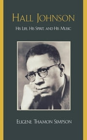Hall Johnson - His Life, His Spirit, and His Music ebook by Eugene Thamon Simpson