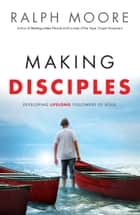 Making Disciples - Developing Lifelong Followers of Jesus ebook by Ralph Moore, Ed Stetzer