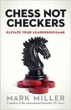 Chess Not Checkers - Elevate Your Leadership Game ebook by Mark Miller