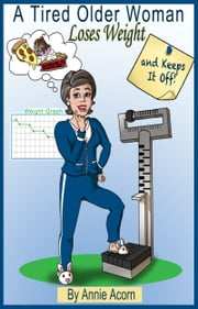 A Tired Older Woman Loses Weight and Keeps It Off! ebook by Annie Acorn