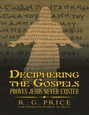 Deciphering the Gospels: Proves Jesus Never Existed ebook by R.G. Price