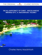 The All-Sufficiency of Christ - Miscellaneous Writings of C. H. Mackintosh, Volume I - The Original Classic Edition ebook by Charles Henry Mackintosh