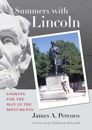Summers with Lincoln - Looking for the Man in the Monuments ebook by James A. Percoco