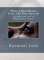 When A Black Woman Cries....Her Tears Says it all - The Highs and Lows of Being A Black Woman ebook by Raymoni Love