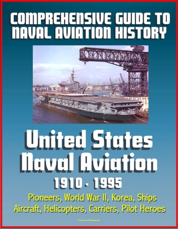 Comprehensive Guide to Naval Aviation History: United States Naval Aviation 1910 - 1995 - Pioneers, World War II, Korea, Ships, Aircraft, Helicopters, Carriers, Pilot Heroes ebook by Progressive Management