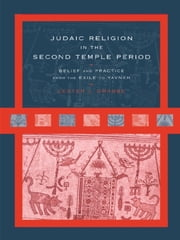 Judaic Religion in the Second Temple Period - Belief and Practice from the Exile to Yavneh ebook by Lester L. Grabbe