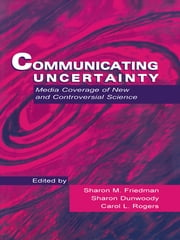 Communicating Uncertainty - Media Coverage of New and Controversial Science ebook by Sharon M. Friedman, Sharon Dunwoody, Carol L. Rogers