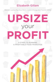 Upsize Your Profit - 6 Steps to Running a Profitable Food Franchise ebook by Elizabeth Gillam