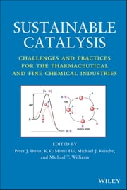 Sustainable Catalysis - Challenges and Practices for the Pharmaceutical and Fine Chemical Industries ebook by Peter J. Dunn,K. K. (Mimi) Hii,Michael J. Krische,Michael T. Williams